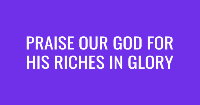 Praise our God for His riches in glory