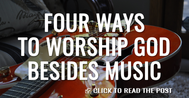 Four ways to worship God besides music