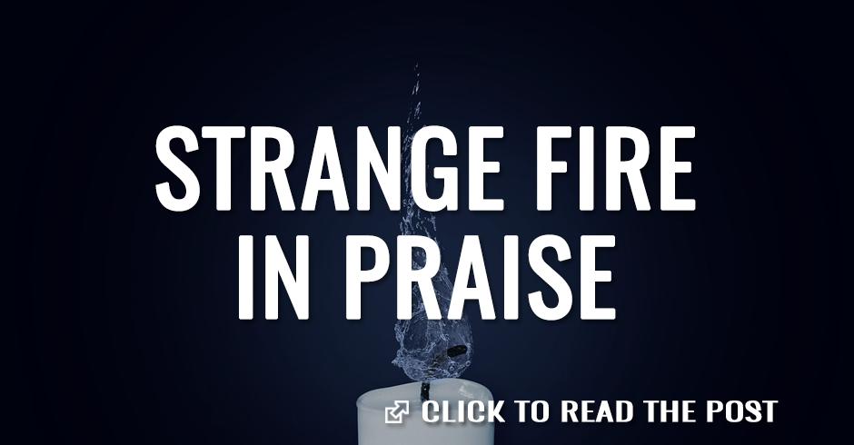 Strange fire in praise