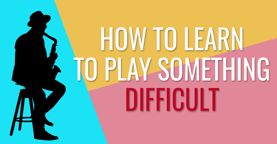 HOW TO LEARN TO PLAY SOMETHING DIFFICULT