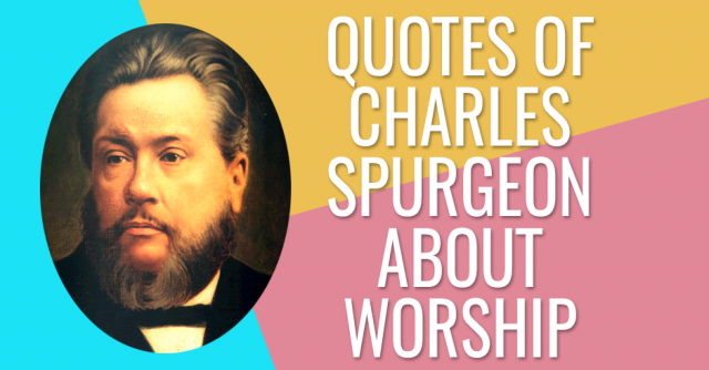 QUOTES OF CHARLES SPURGEON ABOUT WORSHIP