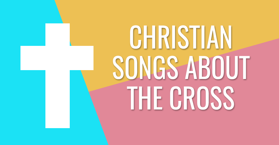 CHRISTIAN SONGS ABOUT THE CROSS