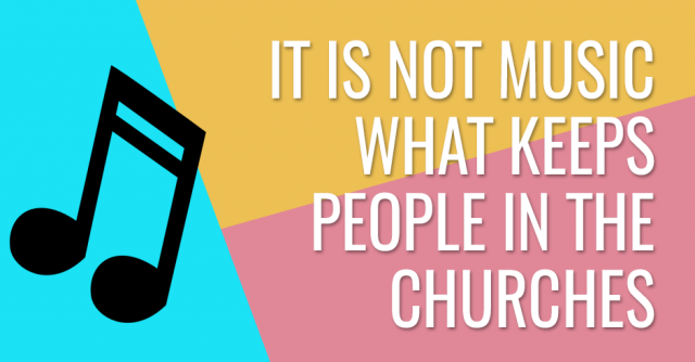 It is not music what keeps peoples in the churches
