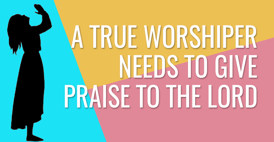 A true worshiper needs to give praise to the Lord