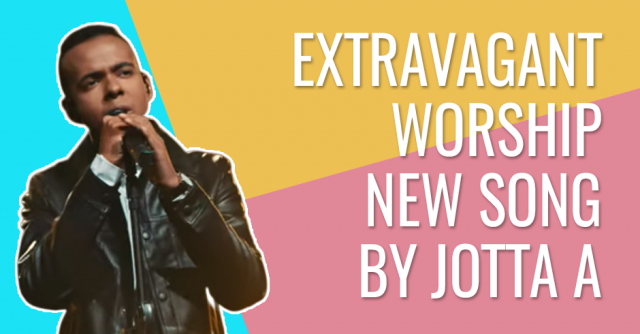 Extravagant worship- New song by Jotta A