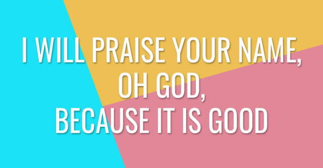 I will praise Your name, oh God, because it is good