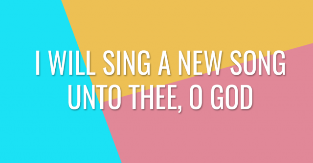 I will sing a new song unto thee, O God