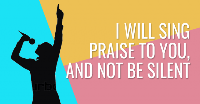 I will sing praise to you, and not be silent
