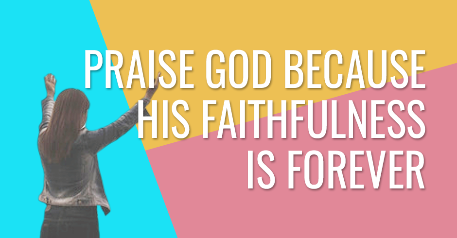 Praise God because His faithfulness is forever