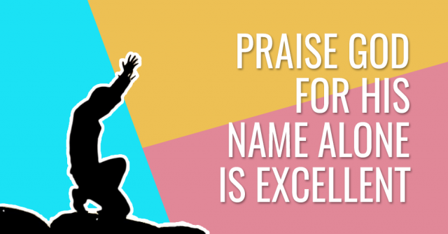 Praise God for his name alone is excellent