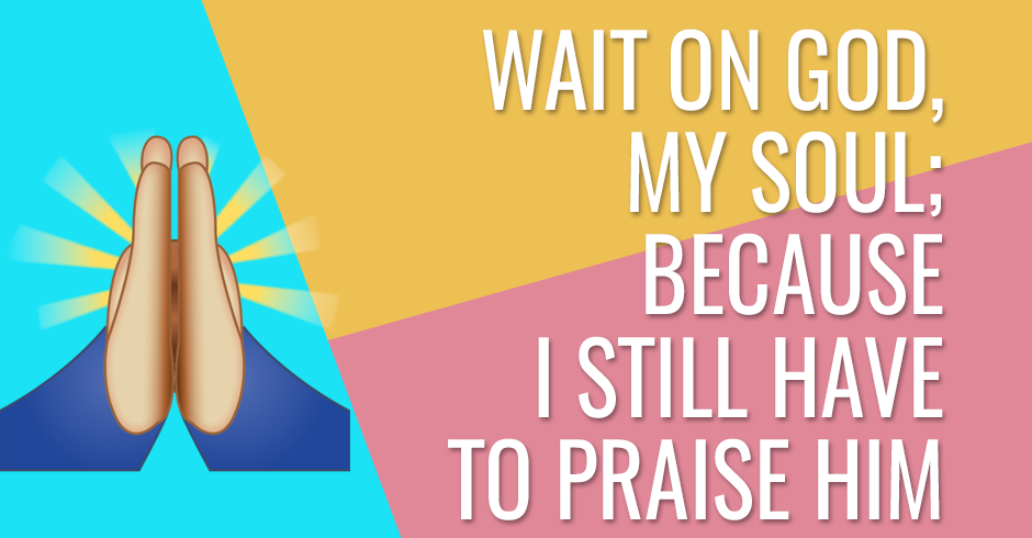 Wait on God, my soul; because I still have to praise Him