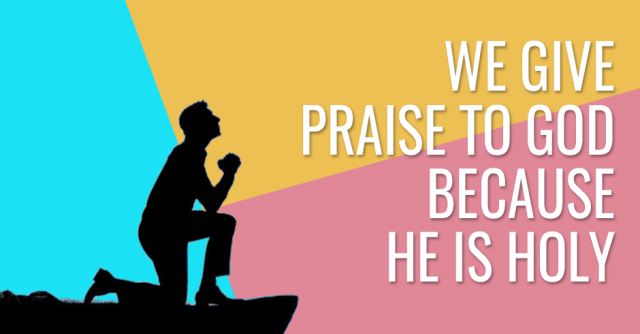 We give praise to God because He is Holy