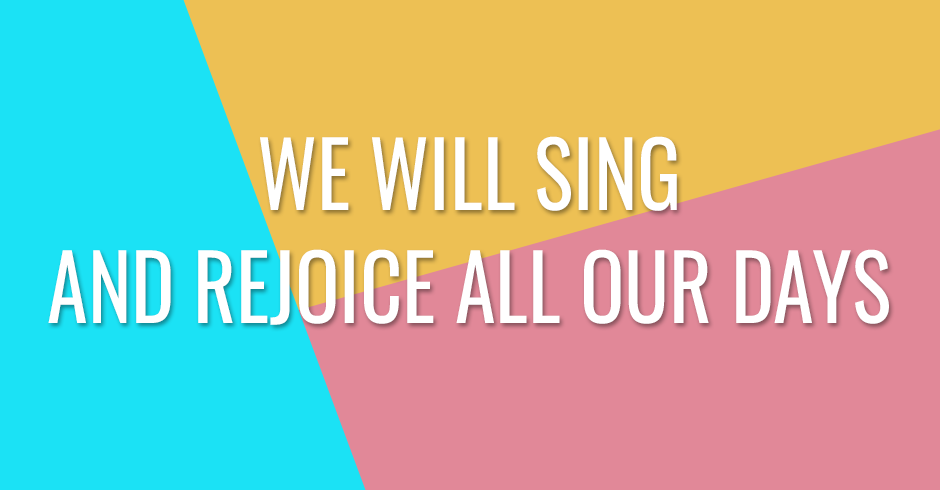 We will sing and rejoice all our days