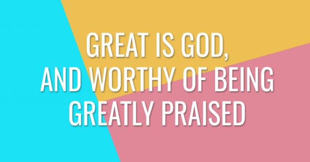 Great is God, and worthy of being greatly praised