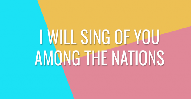 I will sing of you among the nations
