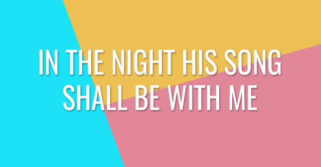 In the night his song shall be with me