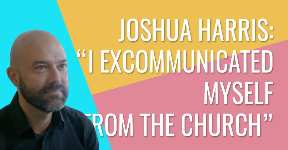 Joshua Harris - I excommunicated myself from the church