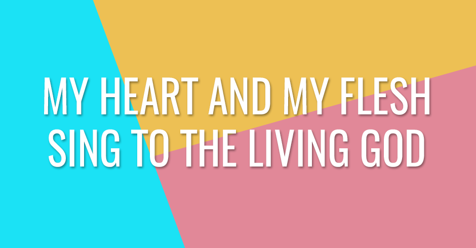My heart and my flesh sing to the living God