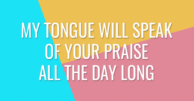 My tongue will speak of Your praise all the day long