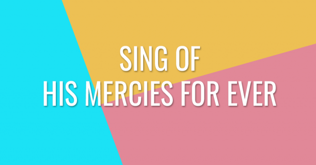 Sing of His mercies for ever