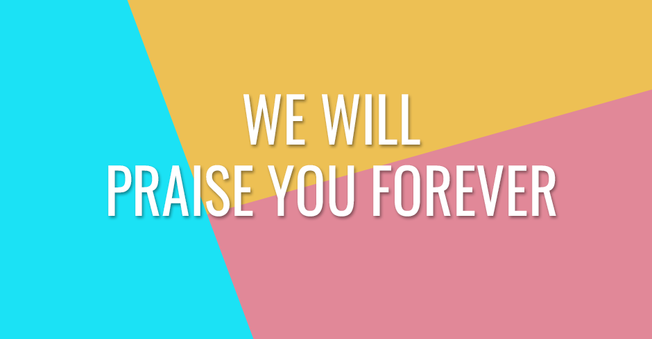 We will praise You forever