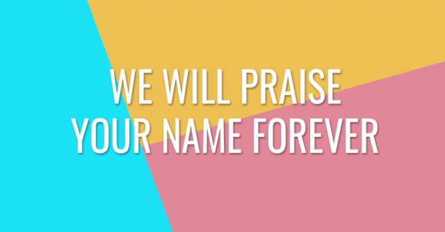 We will praise Your name forever