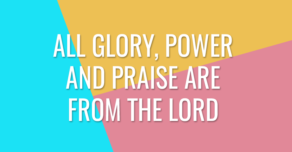 All glory, power and praise are from the Lord