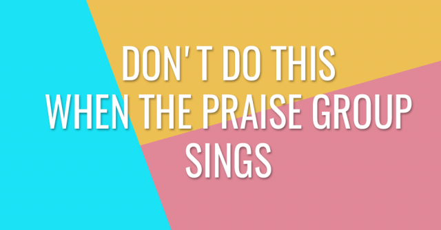 Don't do this when the praise group sings