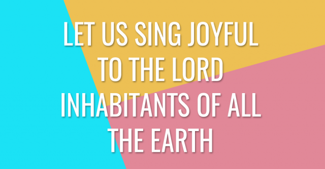 Let us sing joyful to the Lord inhabitants of all the earth