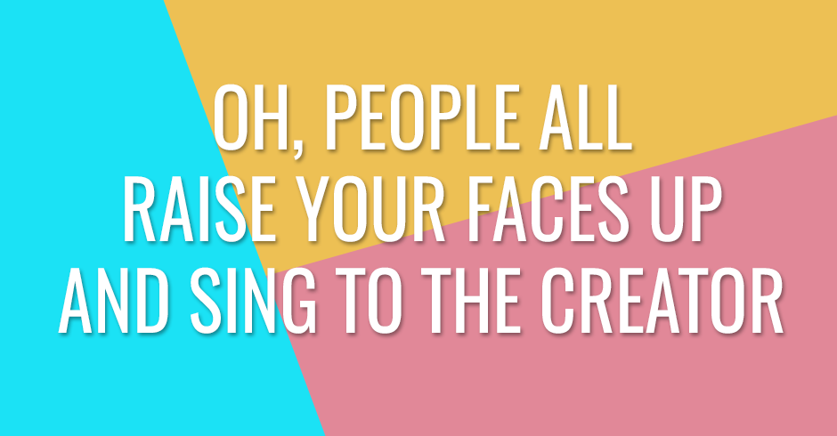Oh, people all raise your faces up and sing to the Creator
