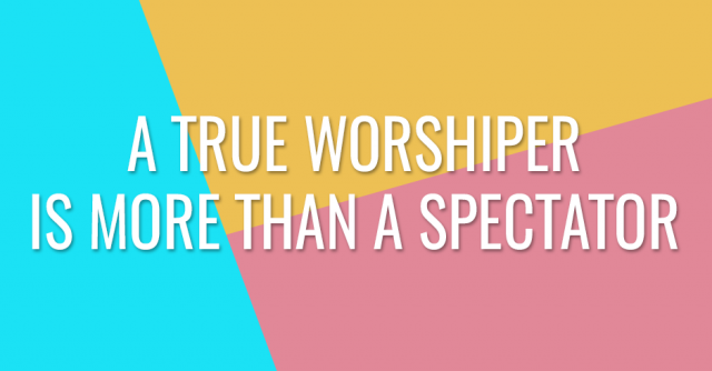 A true worshiper is more than a spectator