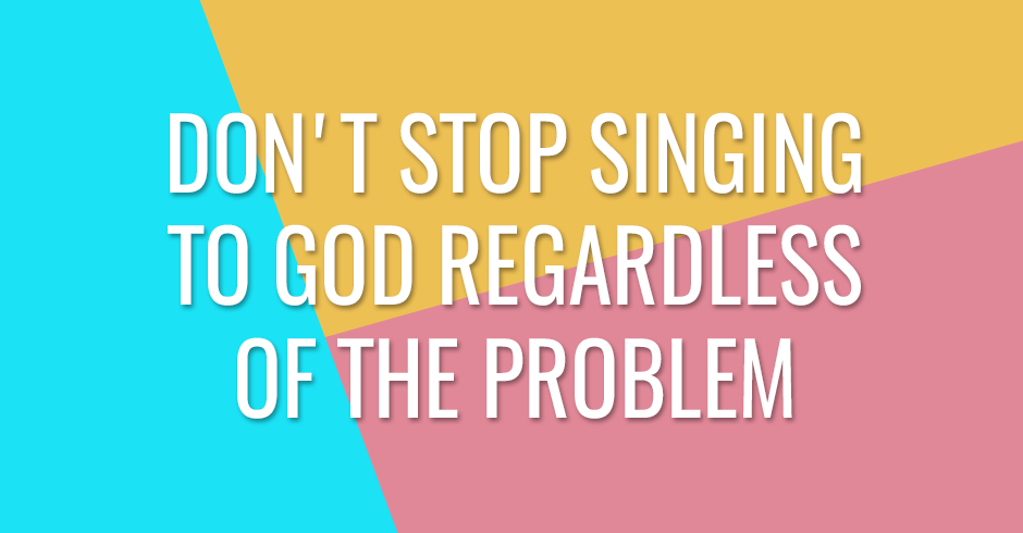 Don't stop singing to God regardless of the problem