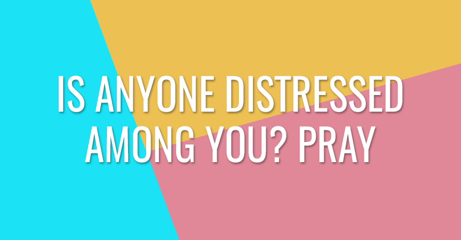Is anyone distressed among you? Pray