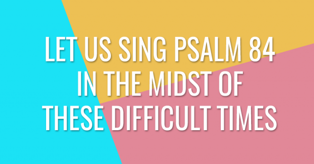 Let us sing Psalm 84 in the midst of these difficult times