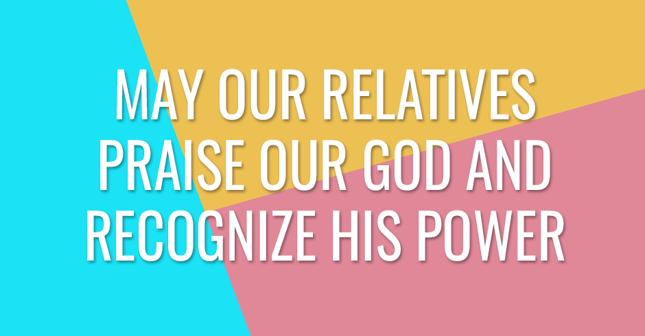 May our relatives praise our God and recognize His power