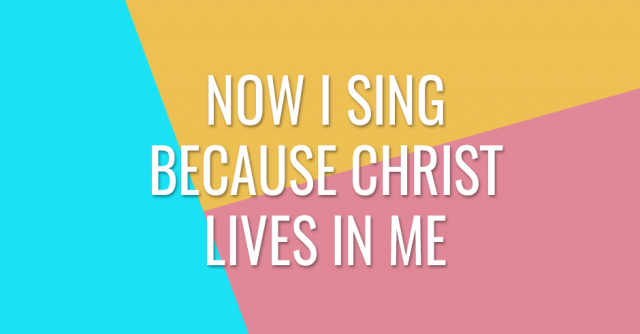 Now I sing because Christ lives in me