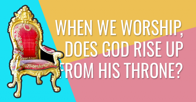When we worship, does God rise up from His throne?