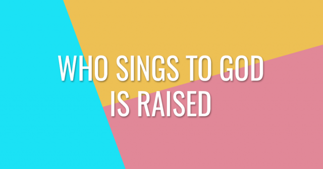 Who sings to God is raised