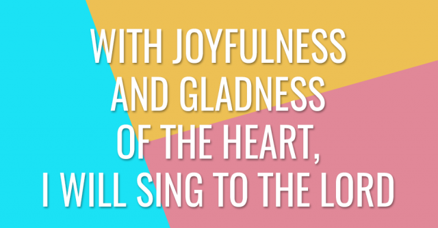 With joyfulness and gladness of the heart, I will sing to the Lord