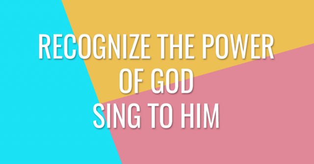 Recognize His power. Sing to God.