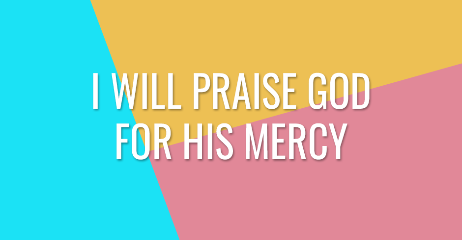 I will praise God for His mercy