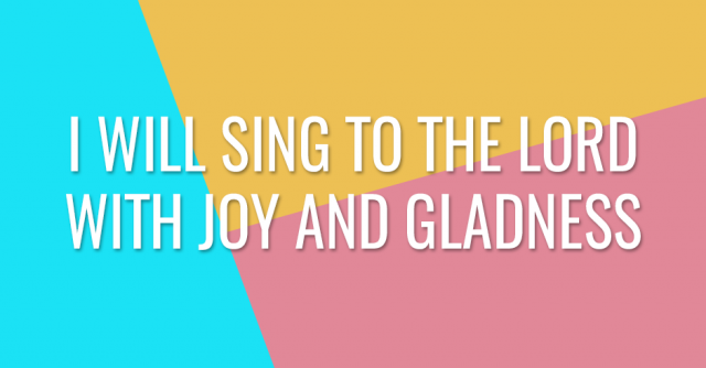 I will sing to the Lord with joy and gladness