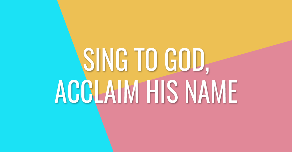 Sing to God, acclaim His Name
