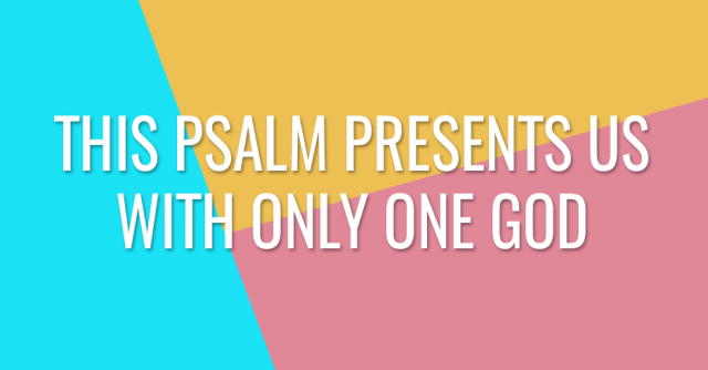 This Psalm presents us with only one God