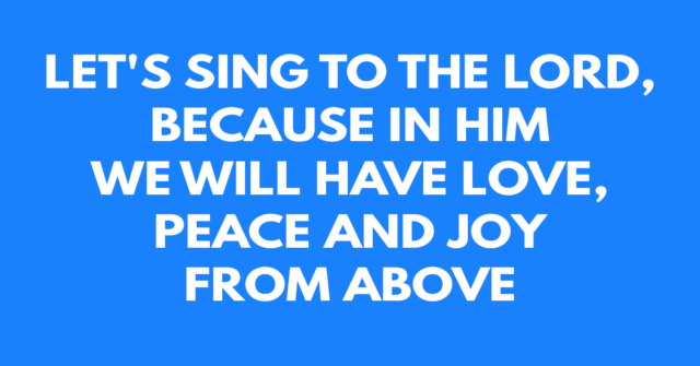 Let's sing to the Lord, because in Him we will have love, peace and joy from above