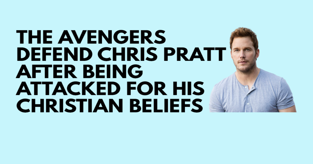 The Avengers defend Chris Pratt after being attacked for his Christian beliefs