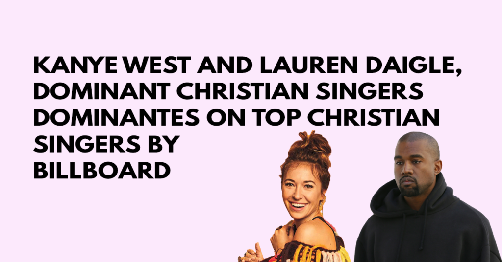 Kanye West and Lauren Daigle, dominant Christian singers on top christian singers by Billboard