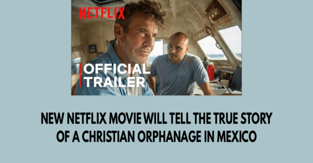 New Netflix movie will tell the true story of a Christian orphanage in Mexico